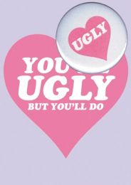 You're Ugly But You'll Do (B50) Valentine Card